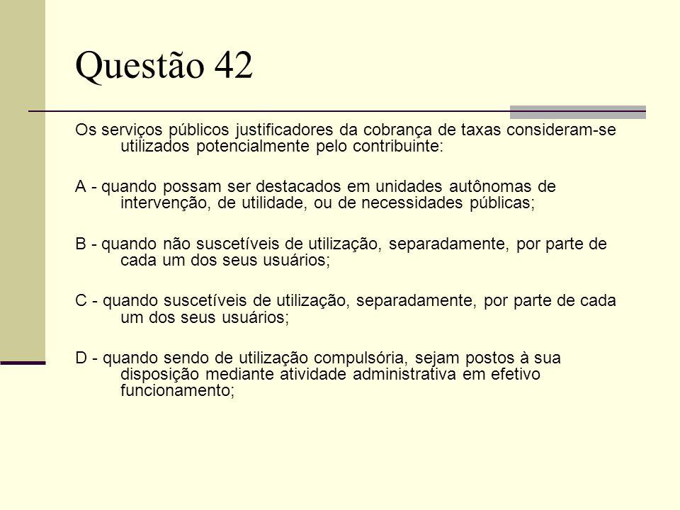Questão 42Os serviços públicos justificadores da cobrança de taxas consideram-se utilizados potencialmente pelo contribuinte: