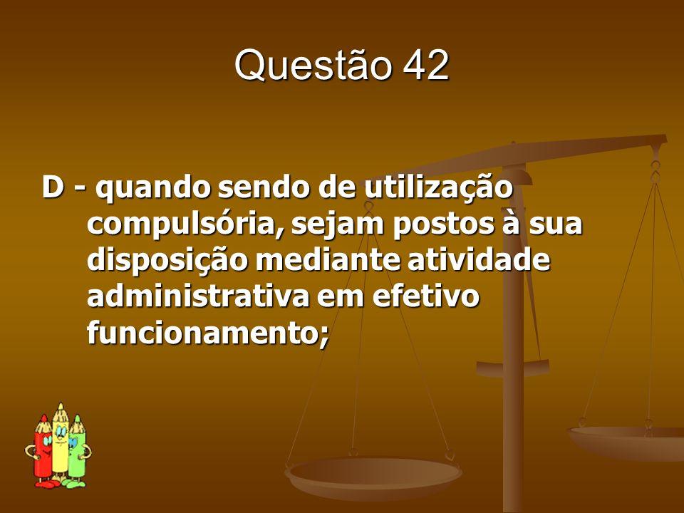 Questão 42D - quando sendo de utilização compulsória, sejam postos à sua disposição mediante atividade administrativa em efetivo funcionamento;