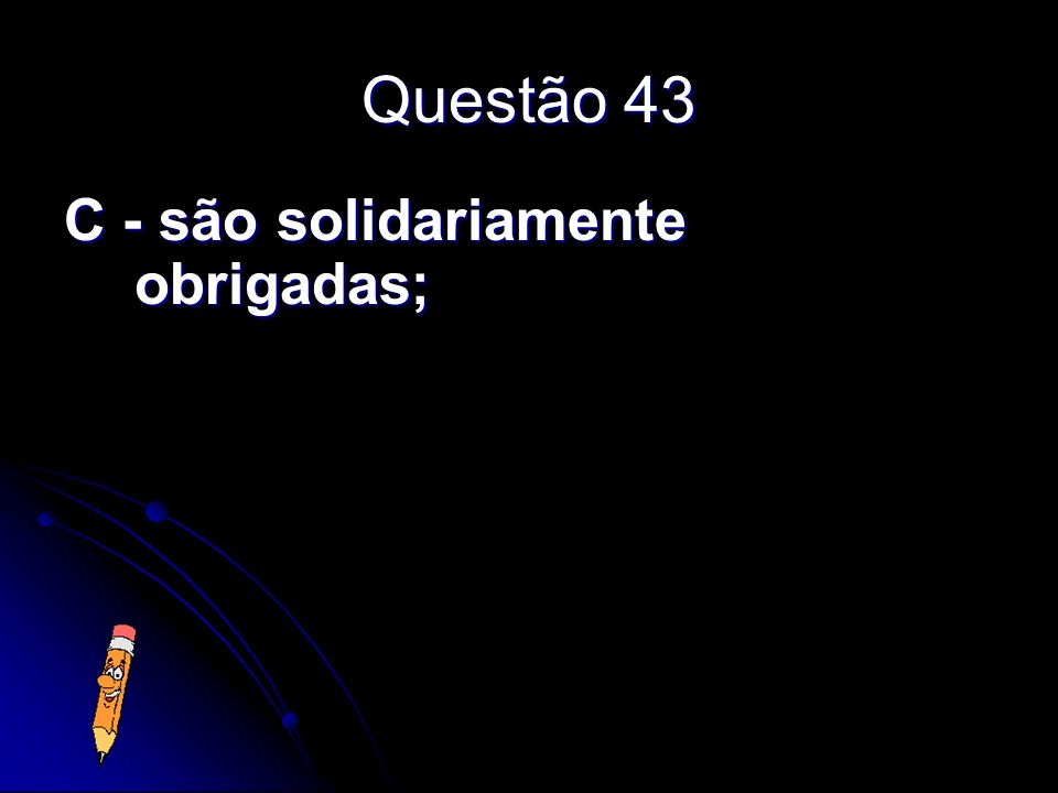 Questão 43 C - são solidariamente obrigadas;