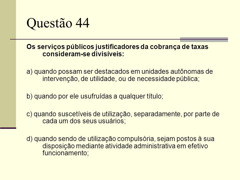 Questão 44Os serviços públicos justificadores da cobrança de taxas consideram-se divisíveis: