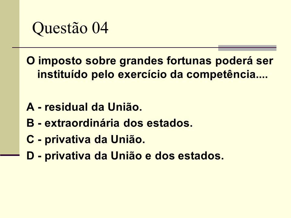 Questão 04O imposto sobre grandes fortunas poderá ser instituído pelo exercício da competência.... A - residual da União.