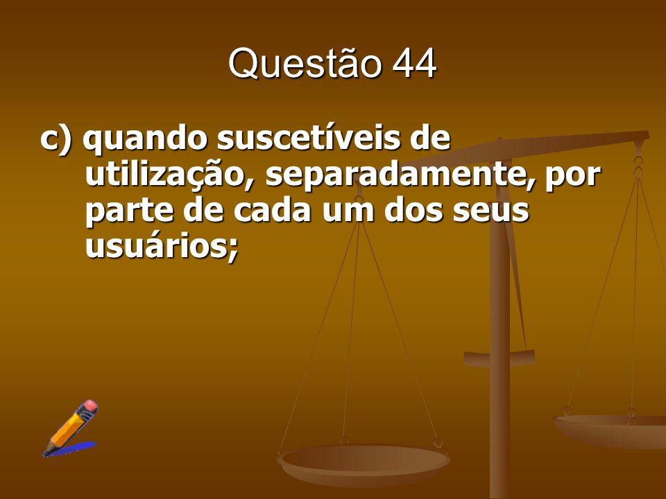 Questão 44c) quando suscetíveis de utilização, separadamente, por parte de cada um dos seus usuários;