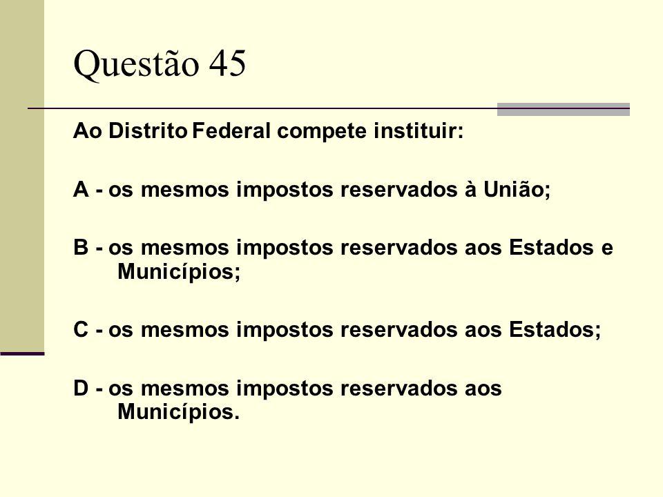 Questão 45 Ao Distrito Federal compete instituir: