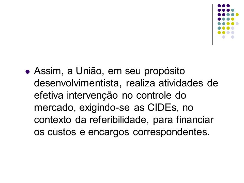 Assim, a União, em seu propósito desenvolvimentista, realiza atividades de efetiva intervenção no controle do mercado, exigindo-se as CIDEs, no contexto da referibilidade, para financiar os custos e encargos correspondentes.