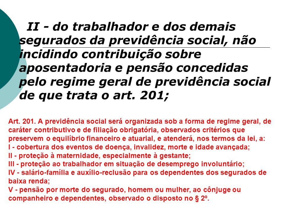 II - do trabalhador e dos demais segurados da previdência social, não incidindo contribuição sobre aposentadoria e pensão concedidas pelo regime geral de previdência social de que trata o art. 201;