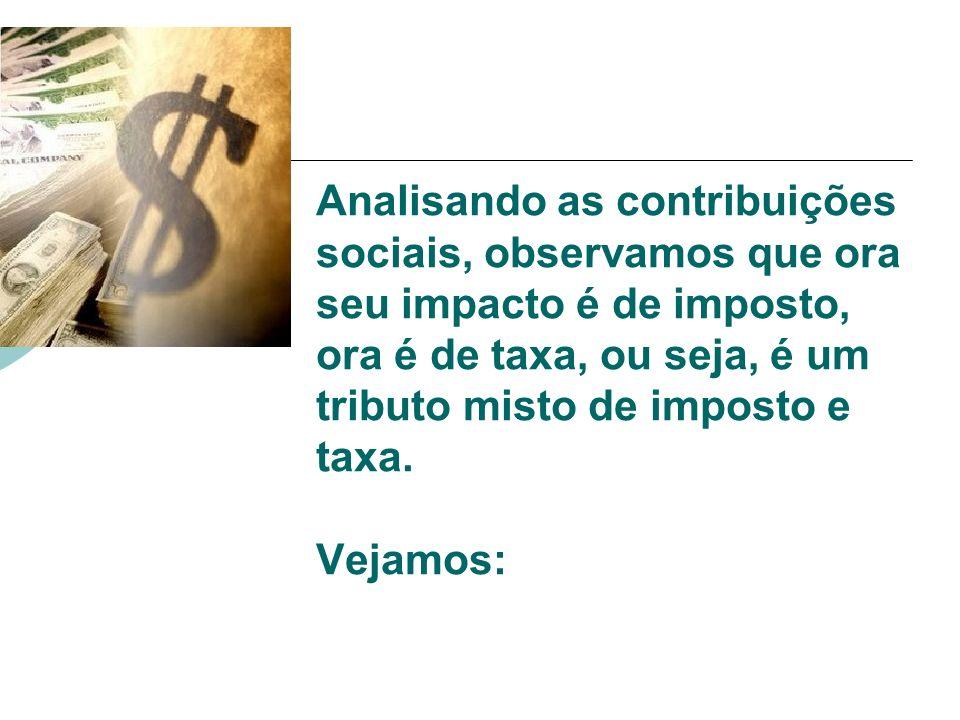 Analisando as contribuições sociais, observamos que ora seu impacto é de imposto, ora é de taxa, ou seja, é um tributo misto de imposto e taxa.