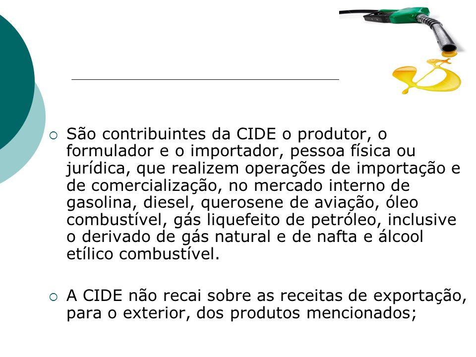 São contribuintes da CIDE o produtor, o formulador e o importador, pessoa física ou jurídica, que realizem operações de importação e de comercialização, no mercado interno de gasolina, diesel, querosene de aviação, óleo combustível, gás liquefeito de petróleo, inclusive o derivado de gás natural e de nafta e álcool etílico combustível.