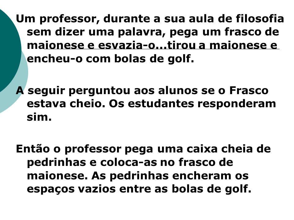 Um professor, durante a sua aula de filosofia sem dizer uma palavra, pega um frasco de maionese e esvazia-o...tirou a maionese e encheu-o com bolas de golf.