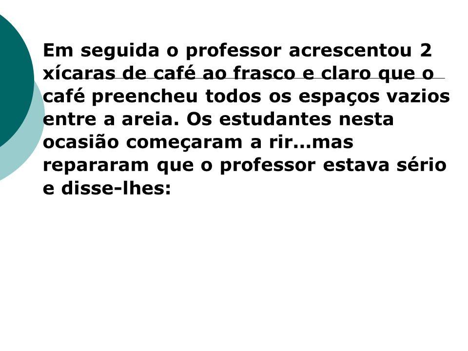 Em seguida o professor acrescentou 2 xícaras de café ao frasco e claro que o café preencheu todos os espaços vazios entre a areia.