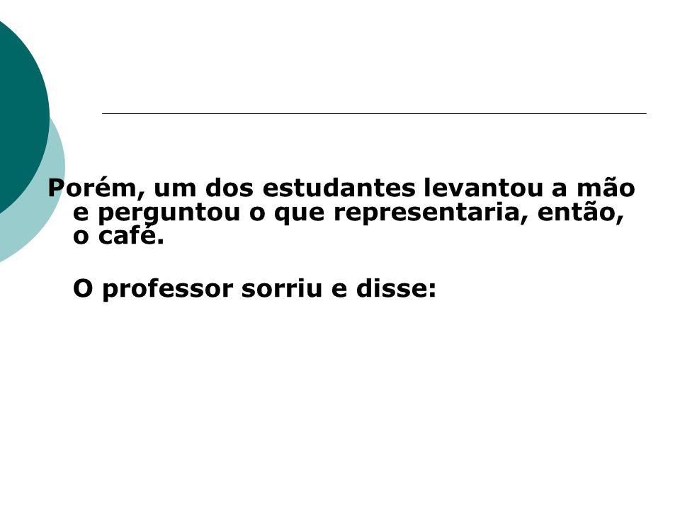 Porém, um dos estudantes levantou a mão e perguntou o que representaria, então, o café.