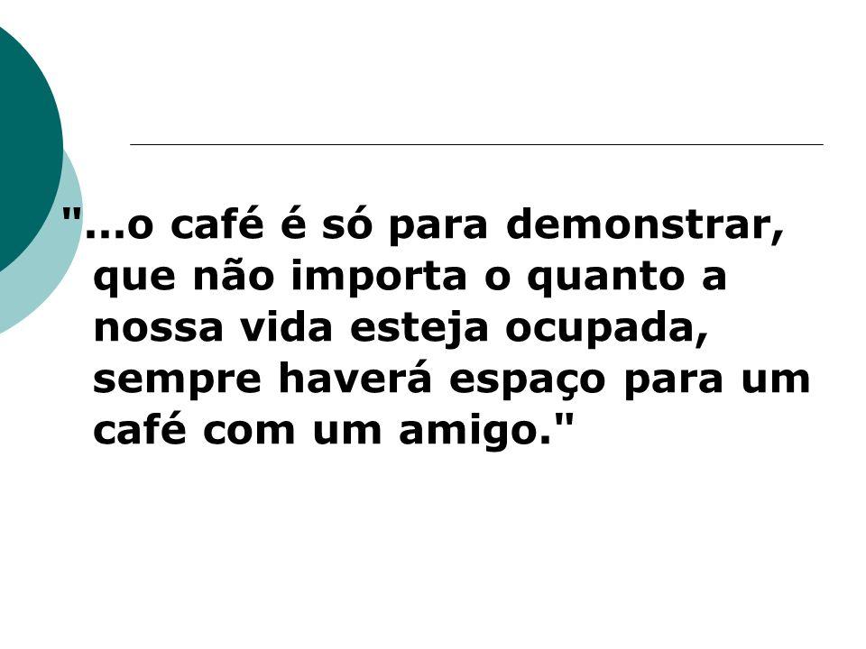 ...o café é só para demonstrar, que não importa o quanto a nossa vida esteja ocupada, sempre haverá espaço para um café com um amigo.
