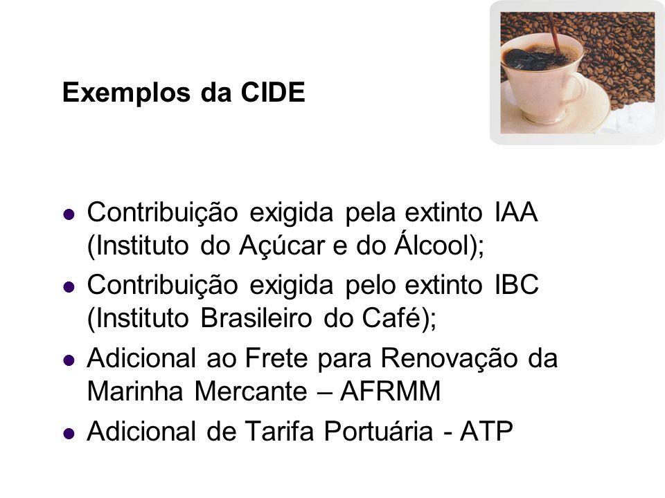 Exemplos da CIDE Contribuição exigida pela extinto IAA (Instituto do Açúcar e do Álcool);