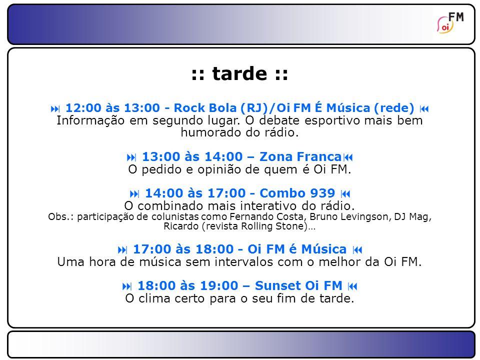 :: tarde ::  12:00 às 13:00 - Rock Bola (RJ)/Oi FM É Música (rede)  Informação em segundo lugar. O debate esportivo mais bem humorado do rádio.