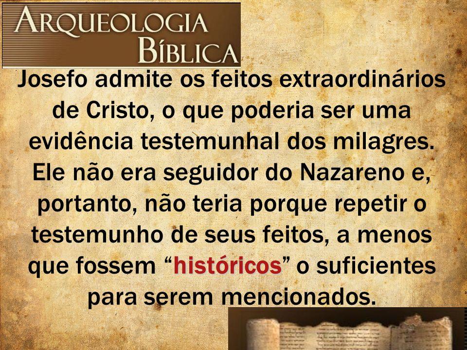 Josefo admite os feitos extraordinários de Cristo, o que poderia ser uma evidência testemunhal dos milagres.