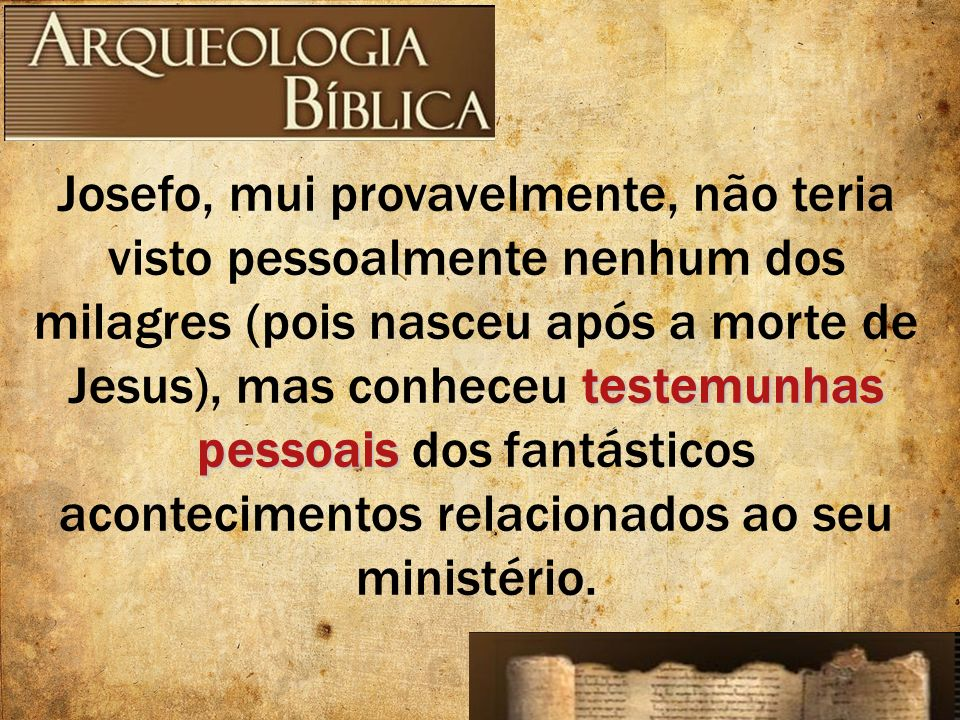 Josefo, mui provavelmente, não teria visto pessoalmente nenhum dos milagres (pois nasceu após a morte de Jesus), mas conheceu testemunhas pessoais dos fantásticos acontecimentos relacionados ao seu ministério.