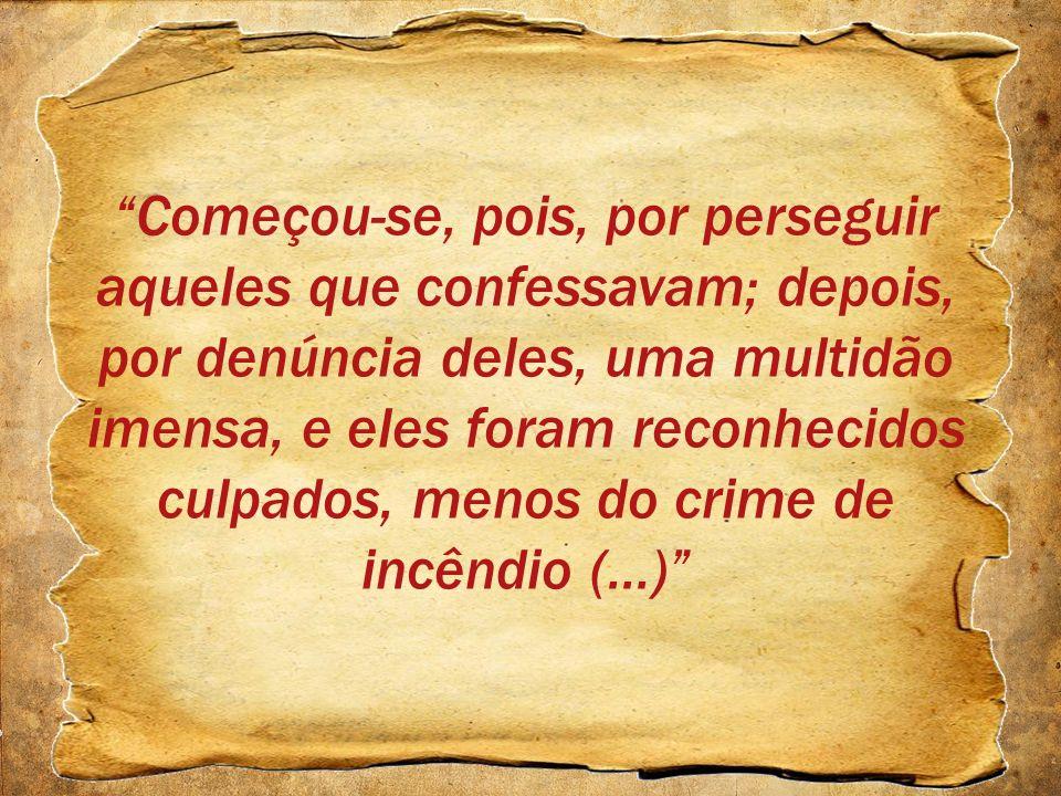 Começou-se, pois, por perseguir aqueles que confessavam; depois, por denúncia deles, uma multidão imensa, e eles foram reconhecidos culpados, menos do crime de incêndio (...)