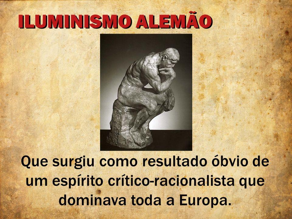 ILUMINISMO ALEMÃOQue surgiu como resultado óbvio de um espírito crítico-racionalista que dominava toda a Europa.