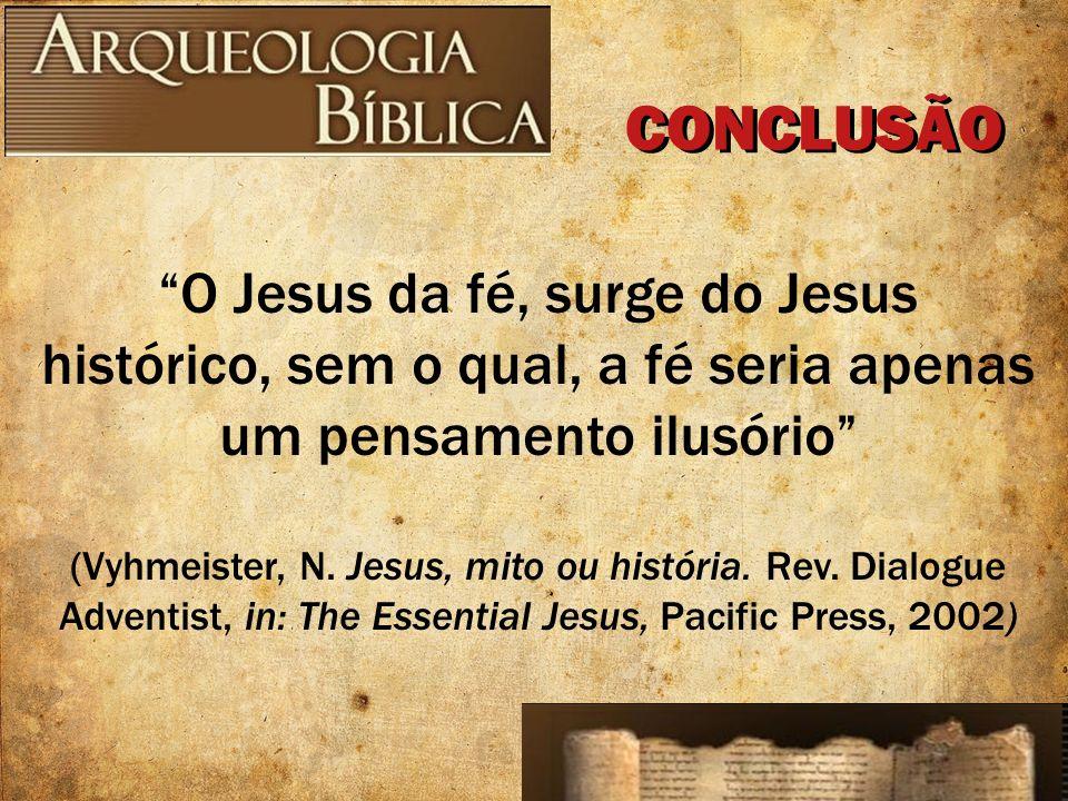 CONCLUSÃO O Jesus da fé, surge do Jesus histórico, sem o qual, a fé seria apenas um pensamento ilusório