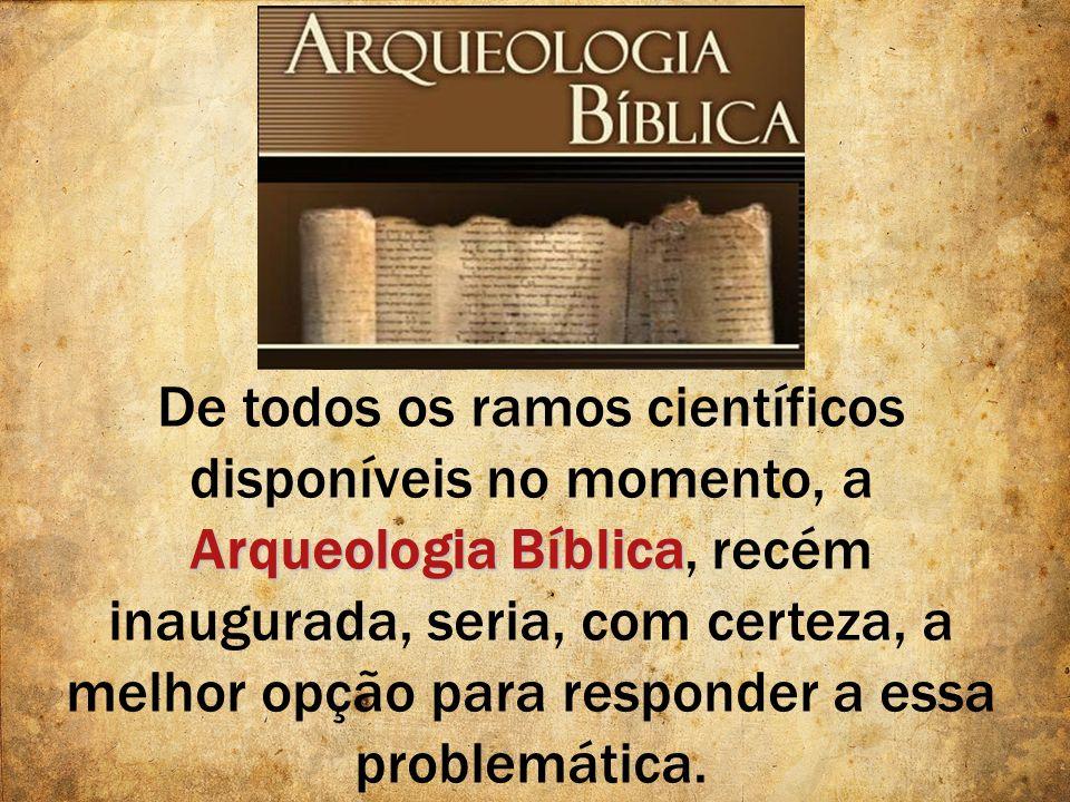 De todos os ramos científicos disponíveis no momento, a Arqueologia Bíblica, recém inaugurada, seria, com certeza, a melhor opção para responder a essa problemática.