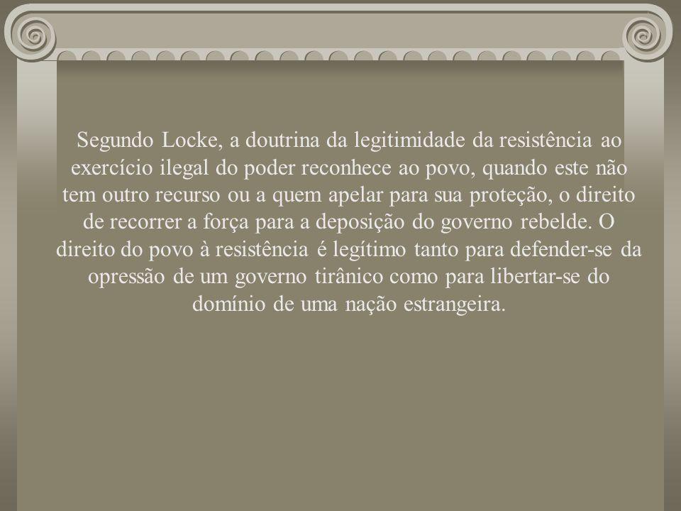 Segundo Locke, a doutrina da legitimidade da resistência ao exercício ilegal do poder reconhece ao povo, quando este não tem outro recurso ou a quem apelar para sua proteção, o direito de recorrer a força para a deposição do governo rebelde.