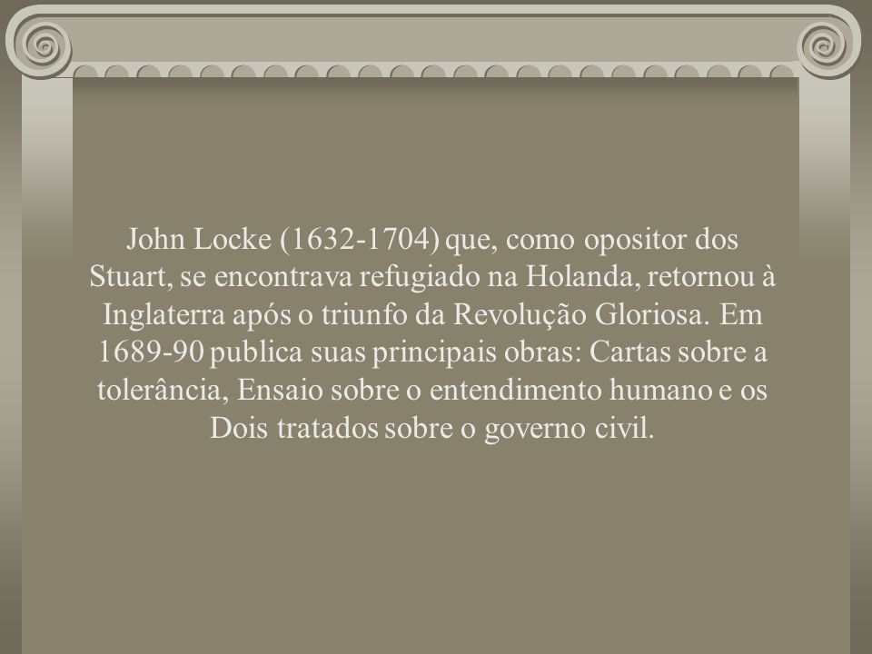 John Locke (1632-1704) que, como opositor dos Stuart, se encontrava refugiado na Holanda, retornou à Inglaterra após o triunfo da Revolução Gloriosa.