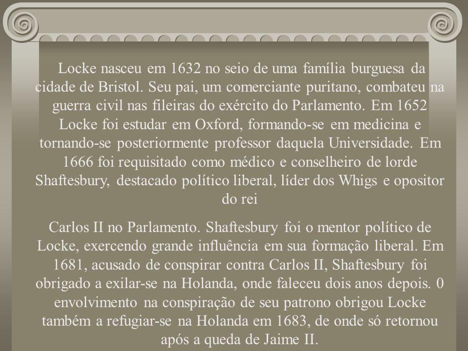 Locke nasceu em 1632 no seio de uma família burguesa da cidade de Bristol. Seu pai, um comerciante puritano, combateu na guerra civil nas fileiras do exército do Parlamento. Em 1652 Locke foi estudar em Oxford, formando-se em medicina e tornando-se posteriormente professor daquela Universidade. Em 1666 foi requisitado como médico e conselheiro de lorde Shaftesbury, destacado político liberal, líder dos Whigs e opositor do rei