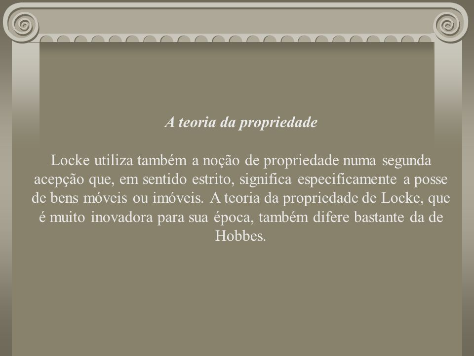 A teoria da propriedade Locke utiliza também a noção de propriedade numa segunda acepção que, em sentido estrito, significa especificamente a posse de bens móveis ou imóveis.
