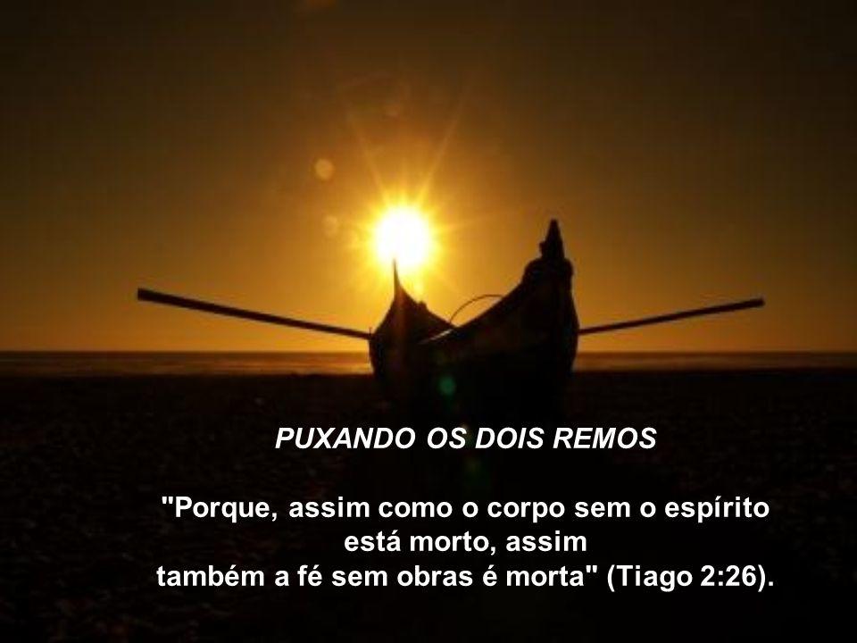 PUXANDO OS DOIS REMOS Porque, assim como o corpo sem o espírito está morto, assim também a fé sem obras é morta (Tiago 2:26).