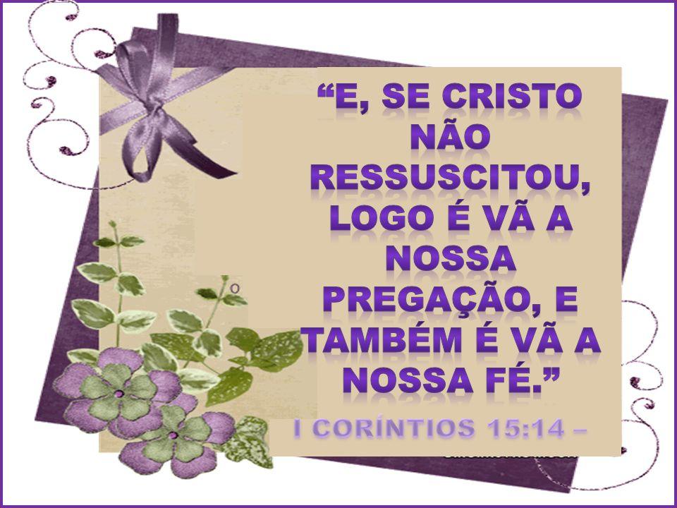 E, SE CRISTO NÃO RESSUSCITOU, LOGO É VÃ A NOSSA PREGAÇÃO, E TAMBÉM É VÃ A NOSSA FÉ.