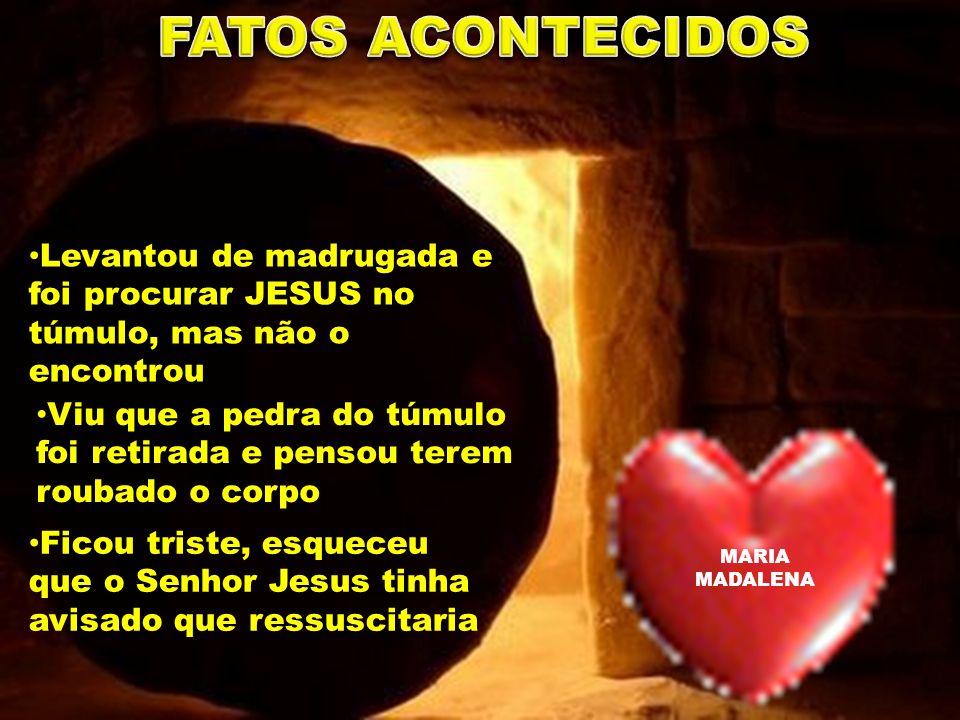 FATOS ACONTECIDOS Levantou de madrugada e foi procurar JESUS no túmulo, mas não o encontrou.