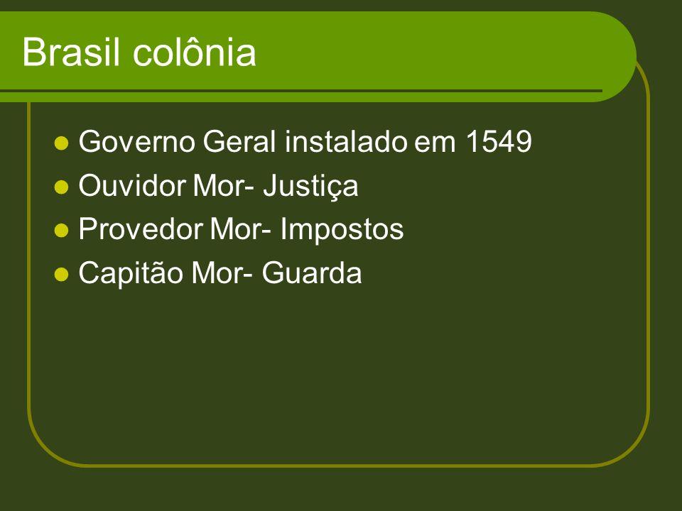 Brasil colônia Governo Geral instalado em 1549 Ouvidor Mor- Justiça