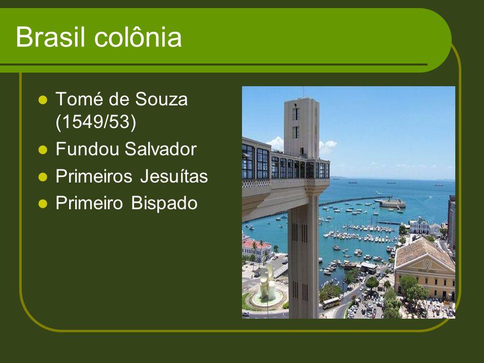 Brasil colônia Tomé de Souza (1549/53) Fundou Salvador