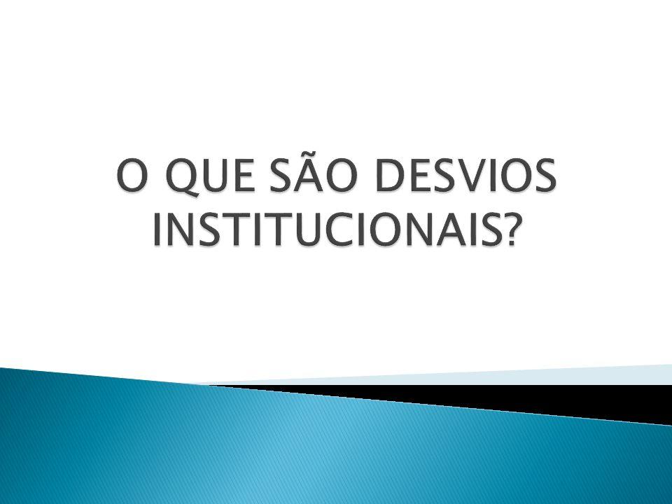 O QUE SÃO DESVIOS INSTITUCIONAIS