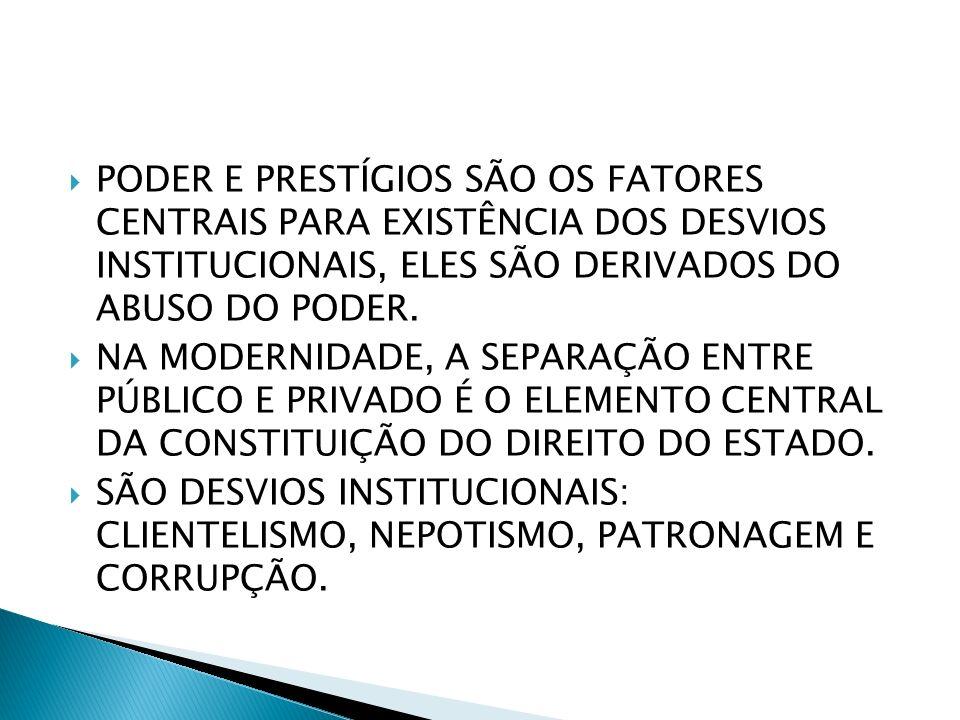 PODER E PRESTÍGIOS SÃO OS FATORES CENTRAIS PARA EXISTÊNCIA DOS DESVIOS INSTITUCIONAIS, ELES SÃO DERIVADOS DO ABUSO DO PODER.