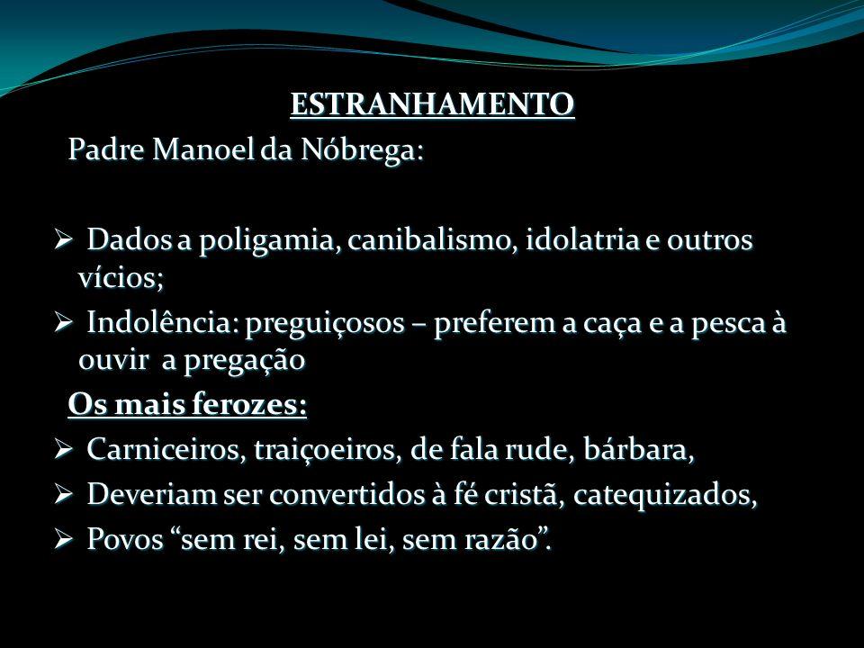 ESTRANHAMENTO Padre Manoel da Nóbrega: Dados a poligamia, canibalismo, idolatria e outros vícios;