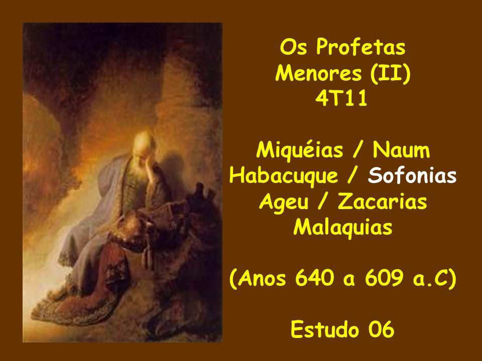 Os Profetas Menores (II) 4T11 Miquéias / Naum Habacuque / Sofonias Ageu / Zacarias Malaquias (Anos 640 a 609 a.C) Estudo 06