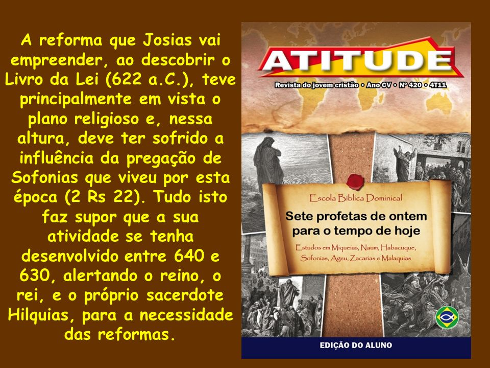A reforma que Josias vai empreender, ao descobrir o Livro da Lei (622 a.C.), teve principalmente em vista o plano religioso e, nessa altura, deve ter sofrido a influência da pregação de Sofonias que viveu por esta época (2 Rs 22).