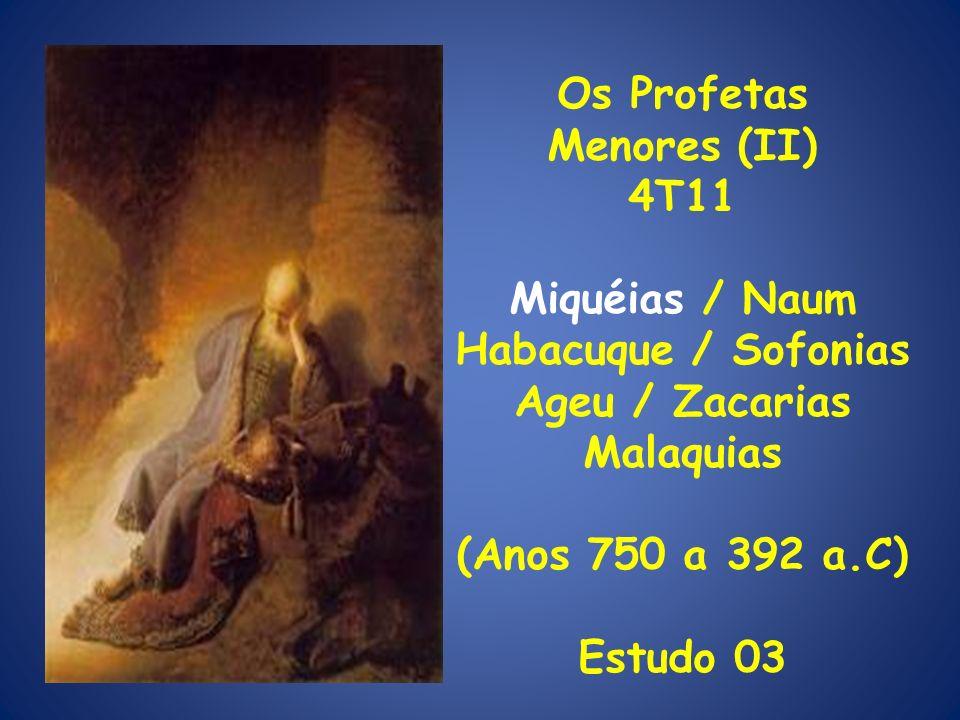 Os Profetas Menores (II) 4T11 Miquéias / Naum Habacuque / Sofonias Ageu / Zacarias Malaquias (Anos 750 a 392 a.C) Estudo 03