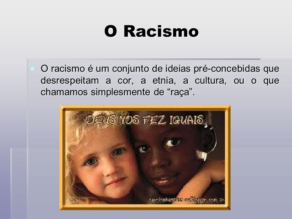 O Racismo O racismo é um conjunto de ideias pré-concebidas que desrespeitam a cor, a etnia, a cultura, ou o que chamamos simplesmente de raça .