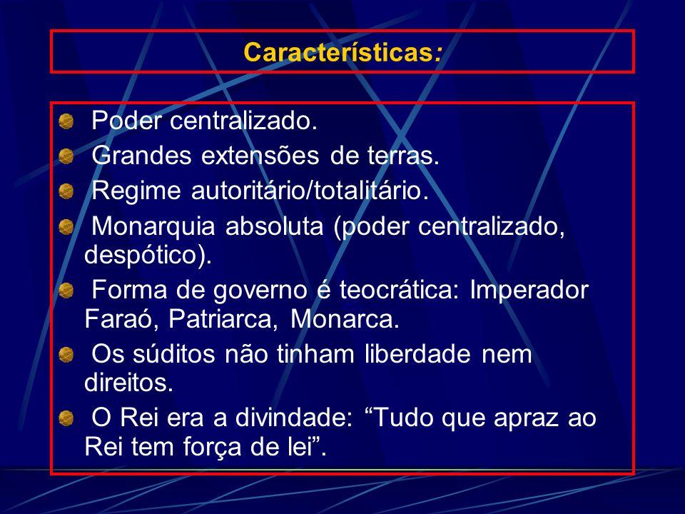Características: Poder centralizado. Grandes extensões de terras. Regime autoritário/totalitário.