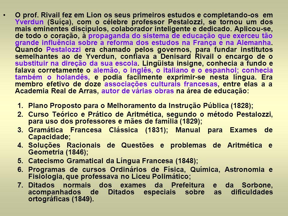 O prof. Rivail fez em Lion os seus primeiros estudos e completando-os em Yverdun (Suíça), com o célebre professor Pestalozzi, se tornou um dos mais eminentes discípulos, colaborador inteligente e dedicado. Aplicou-se, de todo o coração, à propaganda do sistema de educação que exerceu tão grande influência sobre a reforma dos estudos na França e na Alemanha. Quando Pestalozzi era chamado pelos governos, para fundar institutos semelhantes ao de Yverdun, confiava a Denisard Rivail o encargo de o substituir na direção da sua escola. Lingüista insigne, conhecia a fundo e falava corretamente o alemão, o inglês, o italiano e o espanhol; conhecia também o holandês, e podia facilmente exprimir-se nesta língua. Era membro efetivo de doze associações culturais francesas, entre elas a a Academia Real de Arras, autor de várias obras na área de educação: