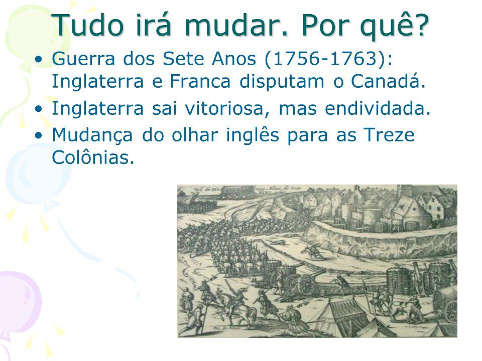Tudo irá mudar. Por quê Guerra dos Sete Anos (1756-1763): Inglaterra e Franca disputam o Canadá. Inglaterra sai vitoriosa, mas endividada.