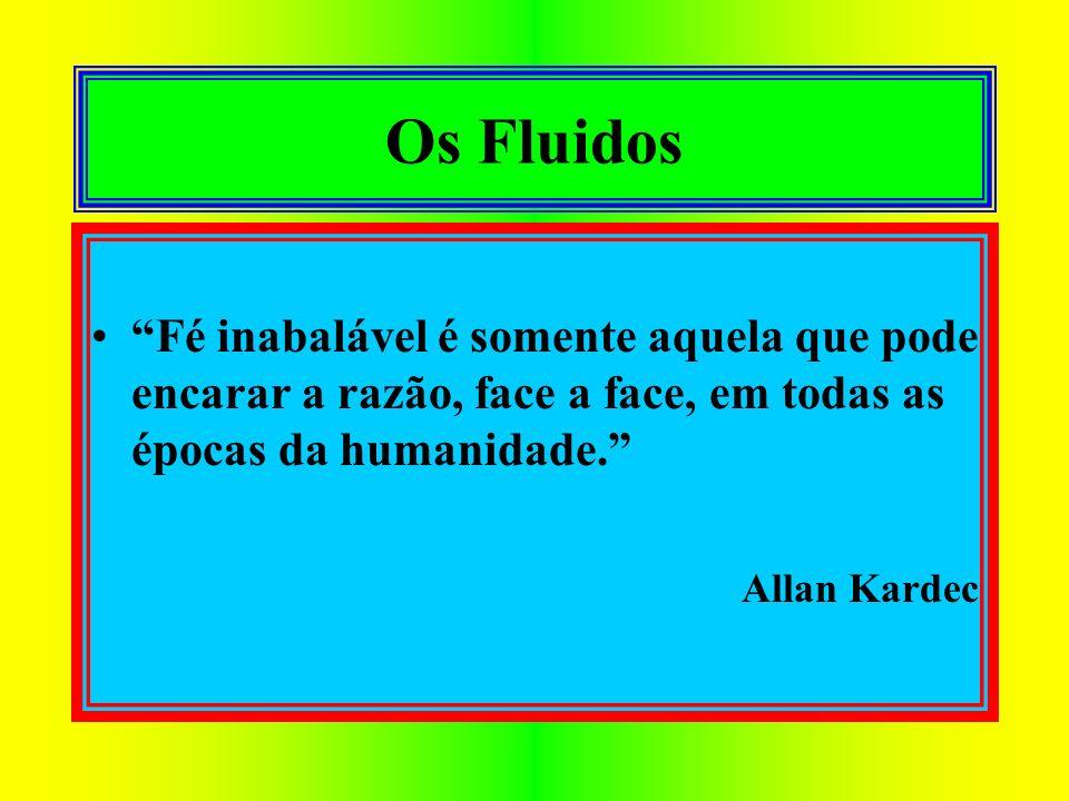 Os Fluidos Fé inabalável é somente aquela que pode encarar a razão, face a face, em todas as épocas da humanidade.