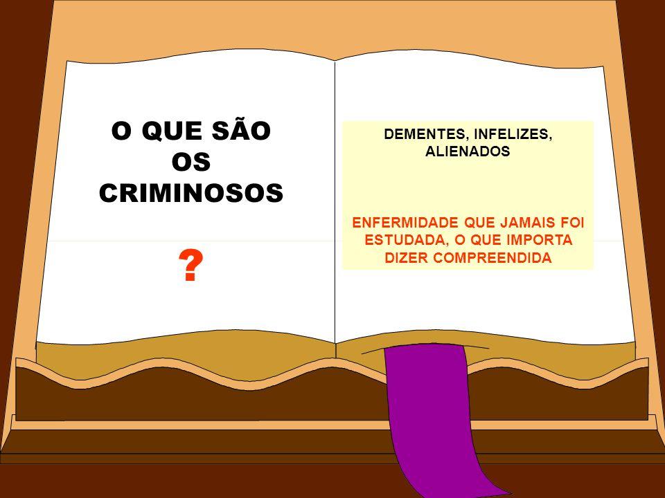 O QUE SÃO OS CRIMINOSOS DEMENTES, INFELIZES, ALIENADOS