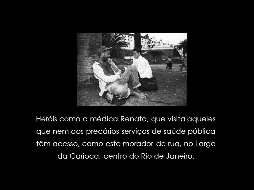Heróis como a médica Renata, que visita aqueles que nem aos precários serviços de saúde pública têm acesso, como este morador de rua, no Largo da Carioca, centro do Rio de Janeiro.