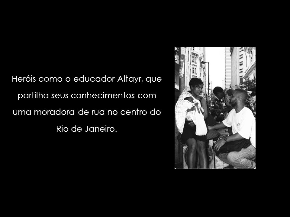 Heróis como o educador Altayr, que partilha seus conhecimentos com uma moradora de rua no centro do Rio de Janeiro.