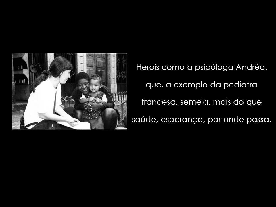 Heróis como a psicóloga Andréa, que, a exemplo da pediatra francesa, semeia, mais do que saúde, esperança, por onde passa.