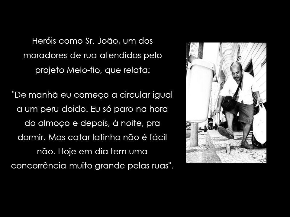 Heróis como Sr. João, um dos moradores de rua atendidos pelo projeto Meio-fio, que relata: