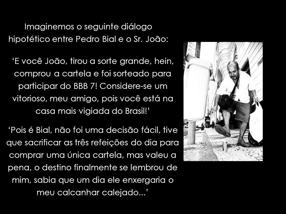 Imaginemos o seguinte diálogo hipotético entre Pedro Bial e o Sr. João: