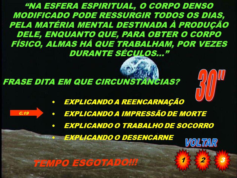 NA ESFERA ESPIRITUAL, O CORPO DENSO MODIFICADO PODE RESSURGIR TODOS OS DIAS, PELA MATÉRIA MENTAL DESTINADA À PRODUÇÃO DELE, ENQUANTO QUE, PARA OBTER O CORPO FÍSICO, ALMAS HÁ QUE TRABALHAM, POR VEZES DURANTE SÉCULOS...